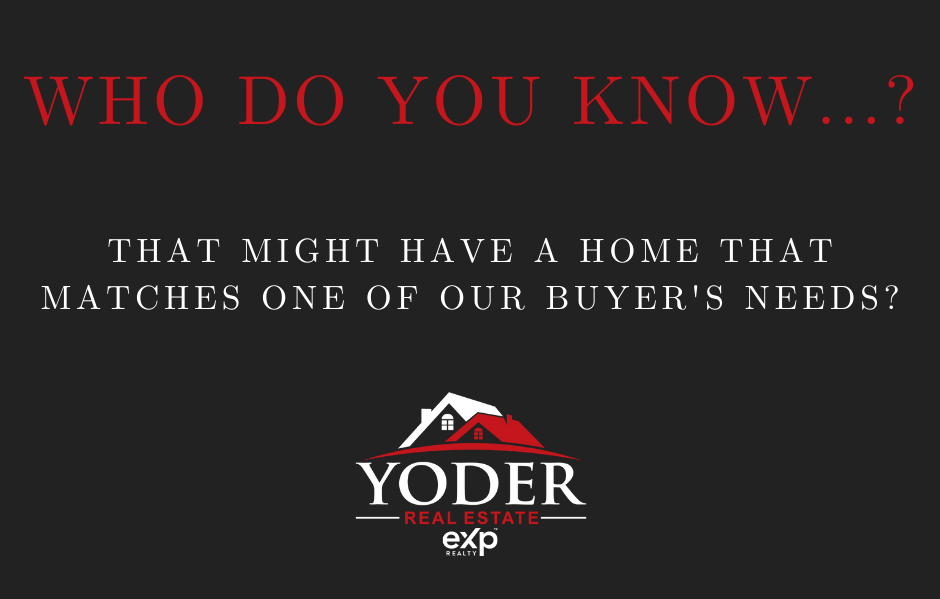 Who Do You Know...? That might have a home that matches our buyer's needs?